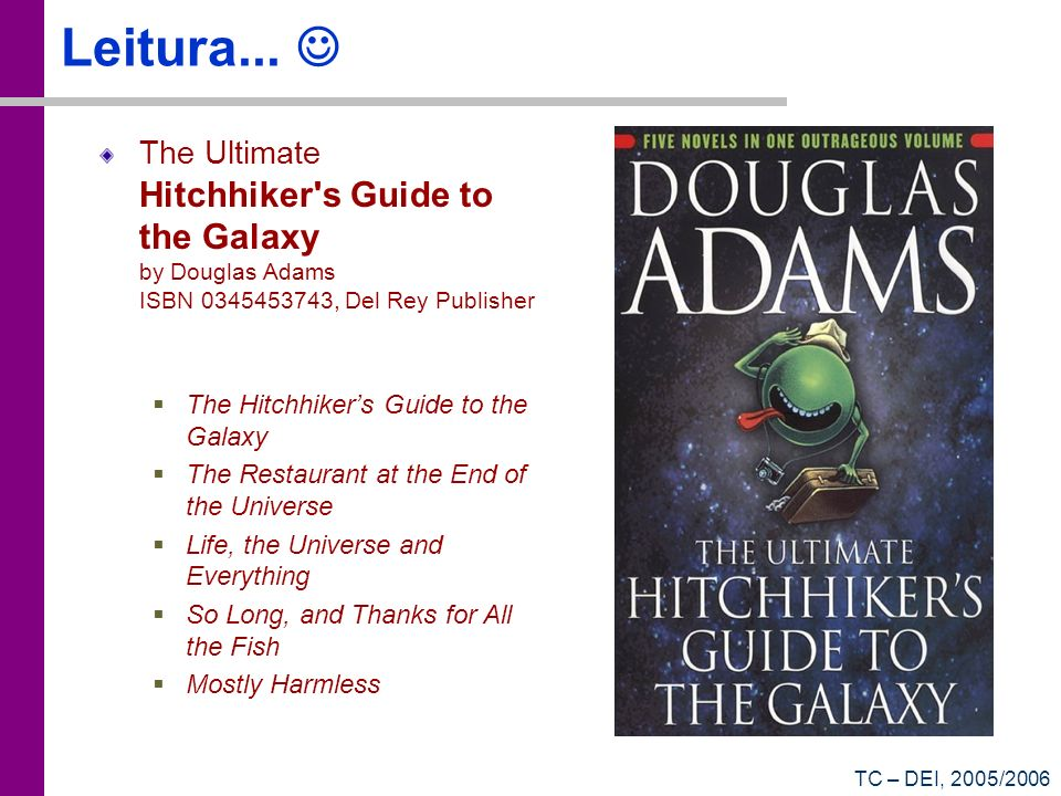 TC – DEI, 2005/2006 Leitura... The Ultimate Hitchhiker's Guide to the Galaxy by Douglas Adams ISBN 0345453743, Del Rey Publisher The Hitchhikers Guide