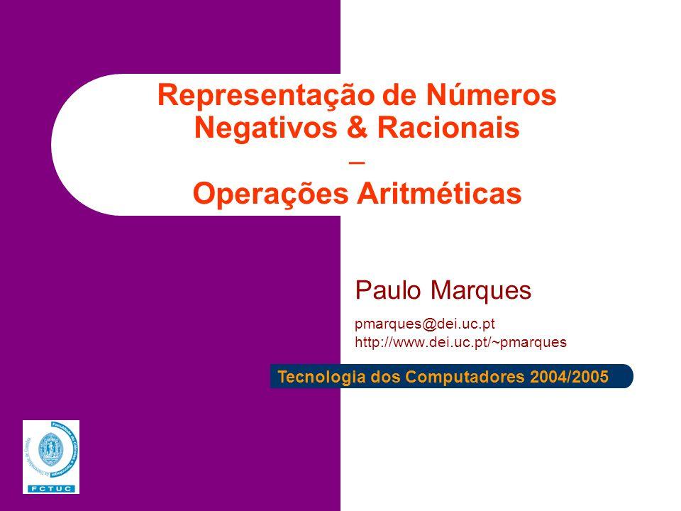 Representação de Números Negativos & Racionais Operações Aritméticas Paulo Marques pmarques@dei.uc.pt http://www.dei.uc.pt/~pmarques Tecnologia dos Co