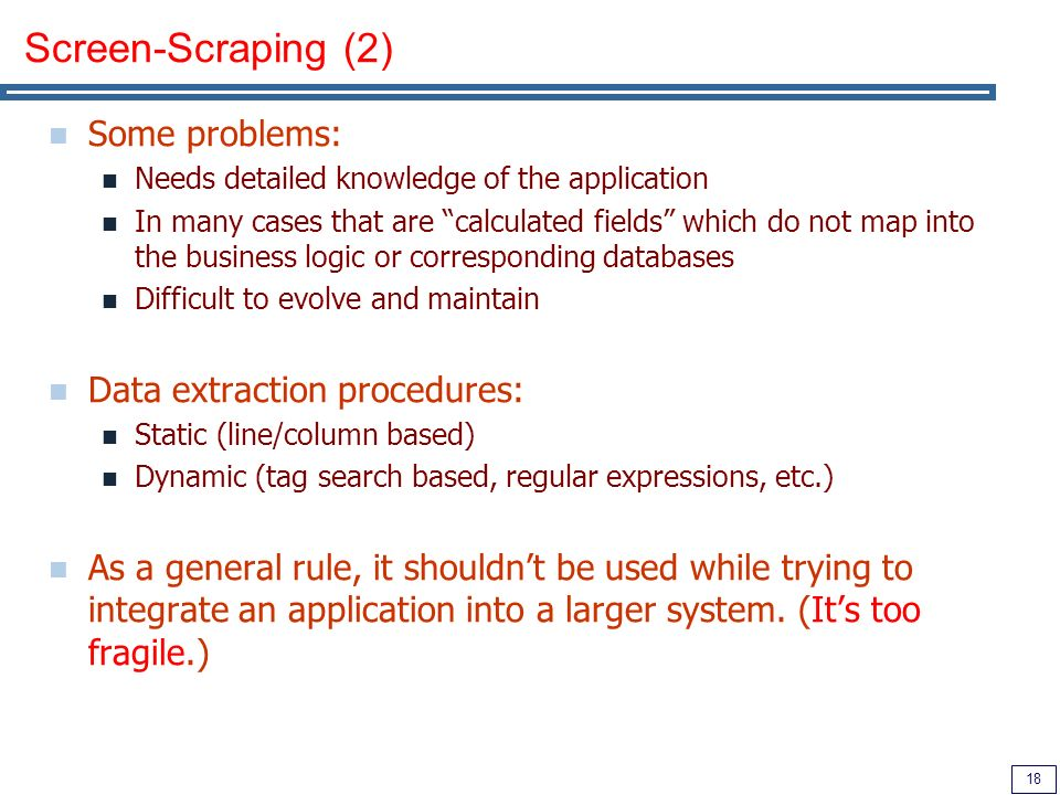 18 Screen-Scraping (2) Some problems: Needs detailed knowledge of the application In many cases that are calculated fields which do not map into the business logic or corresponding databases Difficult to evolve and maintain Data extraction procedures: Static (line/column based) Dynamic (tag search based, regular expressions, etc.) As a general rule, it shouldnt be used while trying to integrate an application into a larger system.