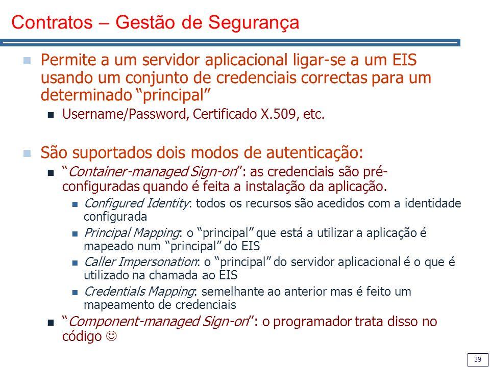 39 Contratos – Gestão de Segurança Permite a um servidor aplicacional ligar-se a um EIS usando um conjunto de credenciais correctas para um determinado principal Username/Password, Certificado X.509, etc.