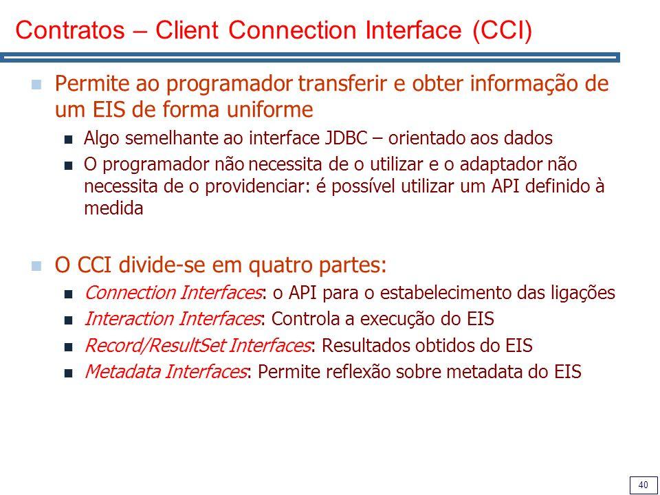 40 Contratos – Client Connection Interface (CCI) Permite ao programador transferir e obter informação de um EIS de forma uniforme Algo semelhante ao interface JDBC – orientado aos dados O programador não necessita de o utilizar e o adaptador não necessita de o providenciar: é possível utilizar um API definido à medida O CCI divide-se em quatro partes: Connection Interfaces: o API para o estabelecimento das ligações Interaction Interfaces: Controla a execução do EIS Record/ResultSet Interfaces: Resultados obtidos do EIS Metadata Interfaces: Permite reflexão sobre metadata do EIS