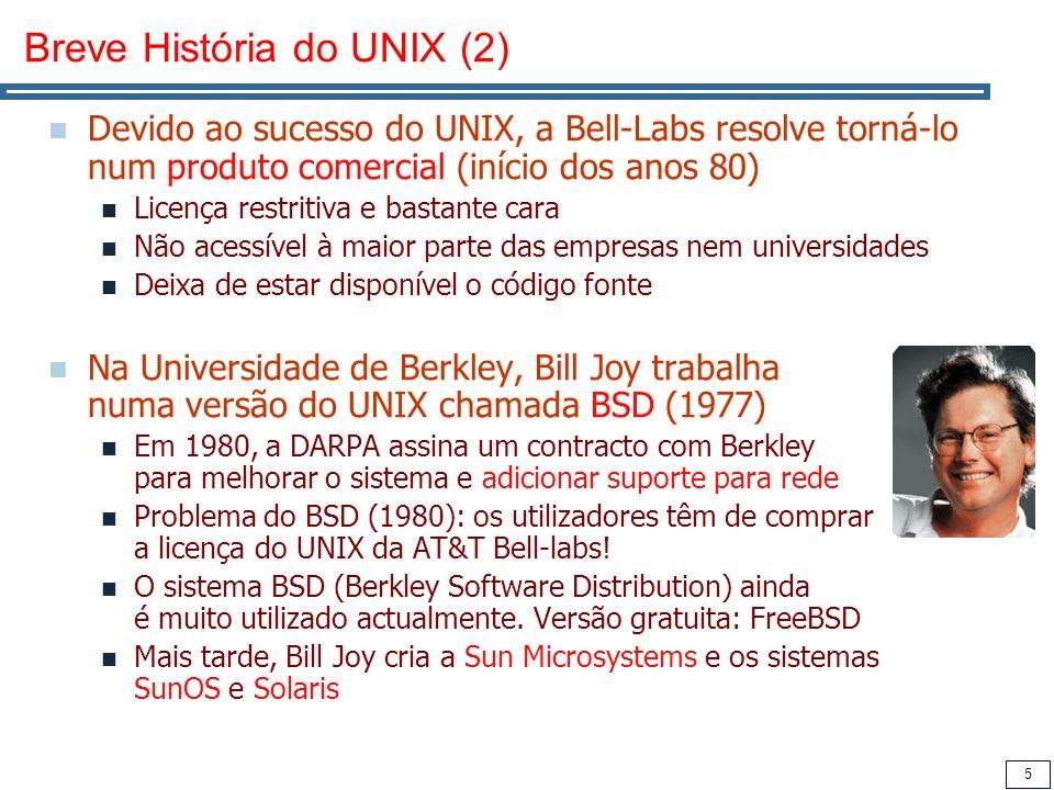 6 Breve História do UNIX (3) Em 1985, Richard Stallman cria o Projecto GNU (GNU is Not Unix) Objectivo: um sistema UNIX livre para todos Princípios do Open Source Actualmente, os utilitários dos sistemas UNIX correspondem aos que foram desenvolvidos no projecto GNU Em 1987, Andrew Tanenbaum cria o sistema MINIX O código fonte do UNIX não estava disponível e as licenças eram extremamente caras Sistema operativo para ensinar na Universidade, gratuito Sistema operativo para PCs