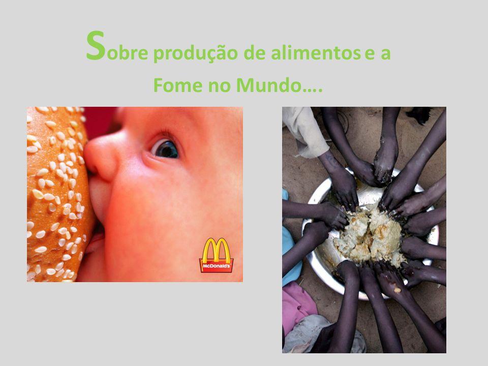 S obre produção de alimentos e a Fome no Mundo….