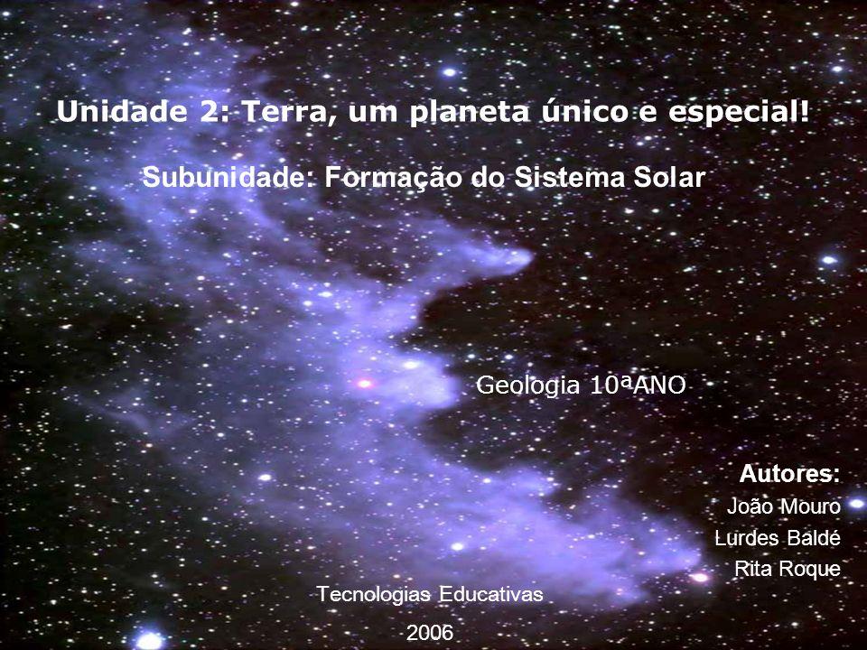 Unidade 2: Terra, um planeta único e especial! Autores: João Mouro Lurdes Baldé Rita Roque Geologia 10ªANO Subunidade: Formação do Sistema Solar Tecno