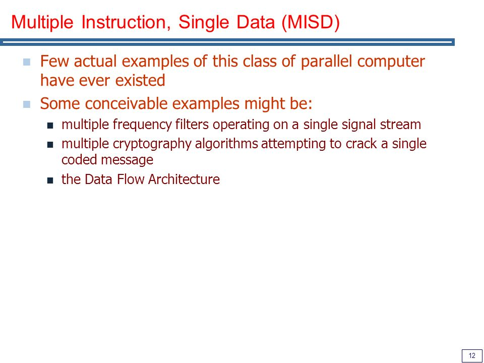 12 Multiple Instruction, Single Data (MISD) Few actual examples of this class of parallel computer have ever existed Some conceivable examples might be: multiple frequency filters operating on a single signal stream multiple cryptography algorithms attempting to crack a single coded message the Data Flow Architecture