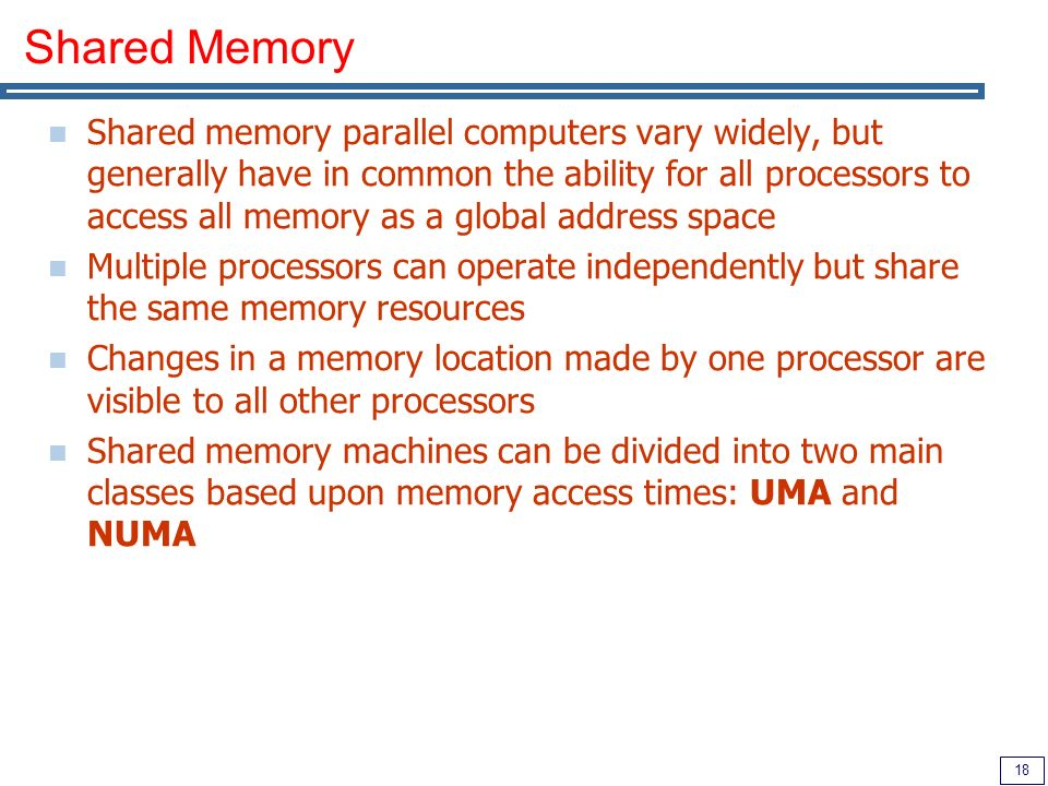 18 Shared Memory Shared memory parallel computers vary widely, but generally have in common the ability for all processors to access all memory as a global address space Multiple processors can operate independently but share the same memory resources Changes in a memory location made by one processor are visible to all other processors Shared memory machines can be divided into two main classes based upon memory access times: UMA and NUMA