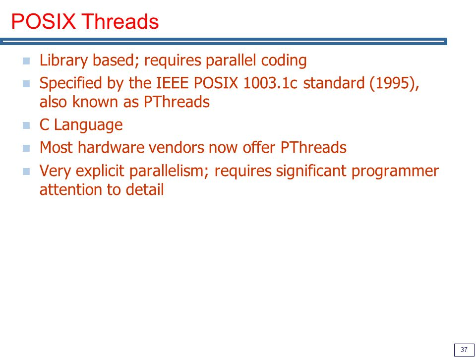 37 POSIX Threads Library based; requires parallel coding Specified by the IEEE POSIX 1003.1c standard (1995), also known as PThreads C Language Most hardware vendors now offer PThreads Very explicit parallelism; requires significant programmer attention to detail