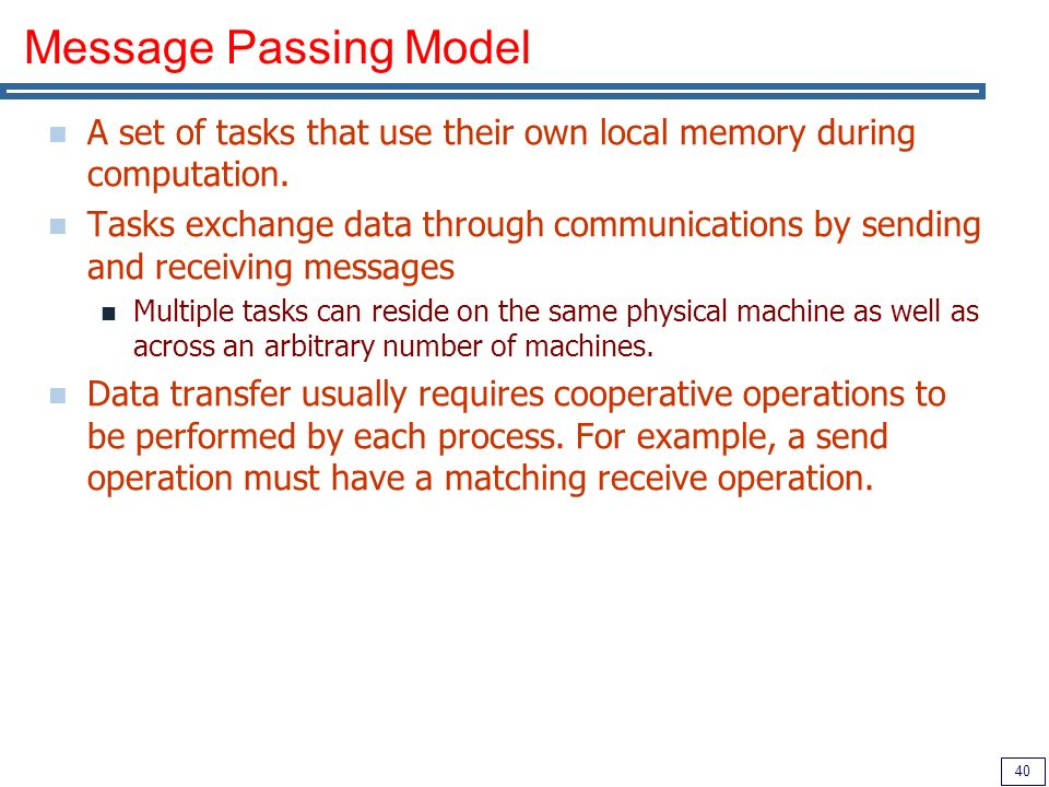 40 Message Passing Model A set of tasks that use their own local memory during computation.