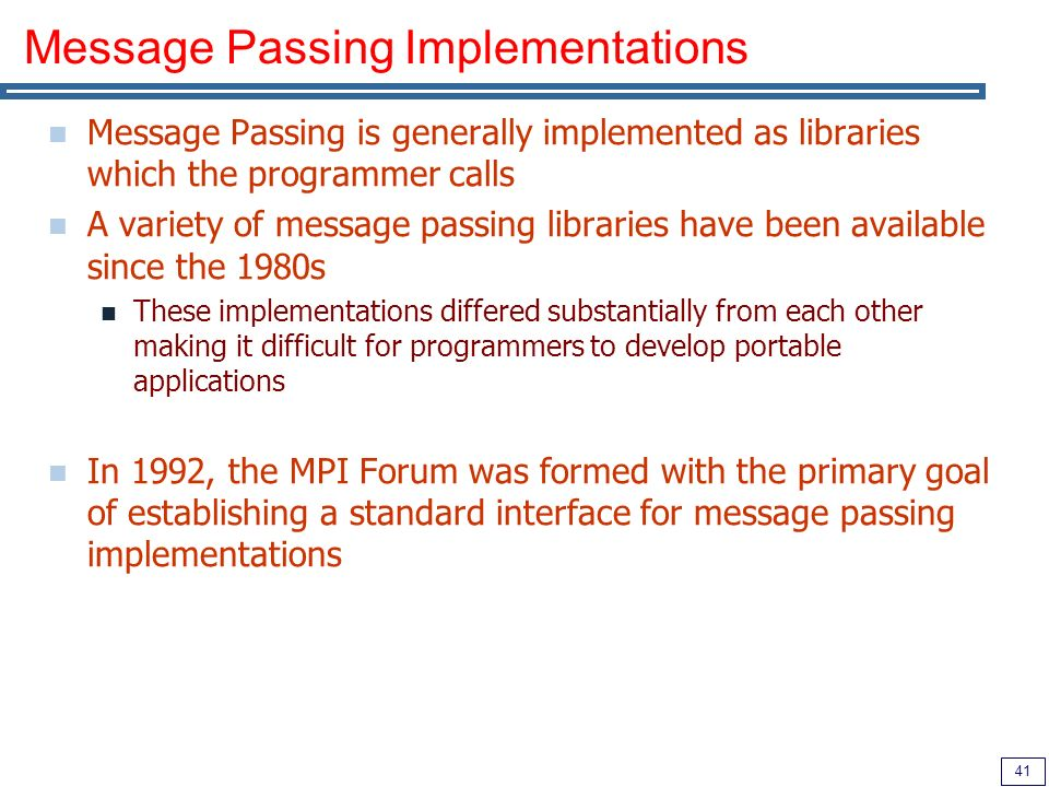 41 Message Passing Implementations Message Passing is generally implemented as libraries which the programmer calls A variety of message passing libraries have been available since the 1980s These implementations differed substantially from each other making it difficult for programmers to develop portable applications In 1992, the MPI Forum was formed with the primary goal of establishing a standard interface for message passing implementations