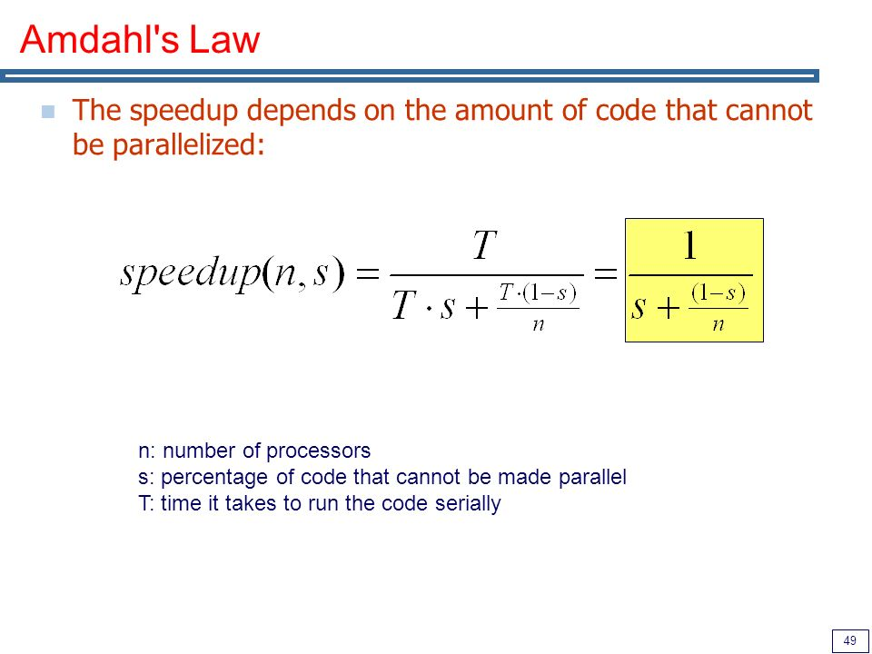 49 Amdahl s Law The speedup depends on the amount of code that cannot be parallelized: n: number of processors s: percentage of code that cannot be made parallel T: time it takes to run the code serially