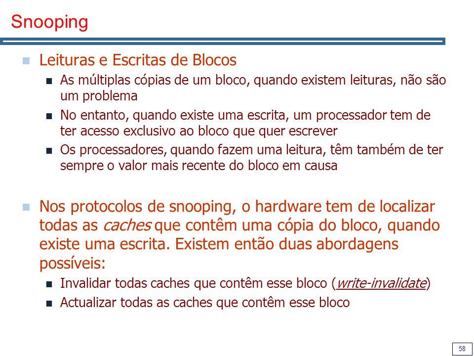 58 Snooping Leituras e Escritas de Blocos As múltiplas cópias de um bloco, quando existem leituras, não são um problema No entanto, quando existe uma escrita, um processador tem de ter acesso exclusivo ao bloco que quer escrever Os processadores, quando fazem uma leitura, têm também de ter sempre o valor mais recente do bloco em causa Nos protocolos de snooping, o hardware tem de localizar todas as caches que contêm uma cópia do bloco, quando existe uma escrita.