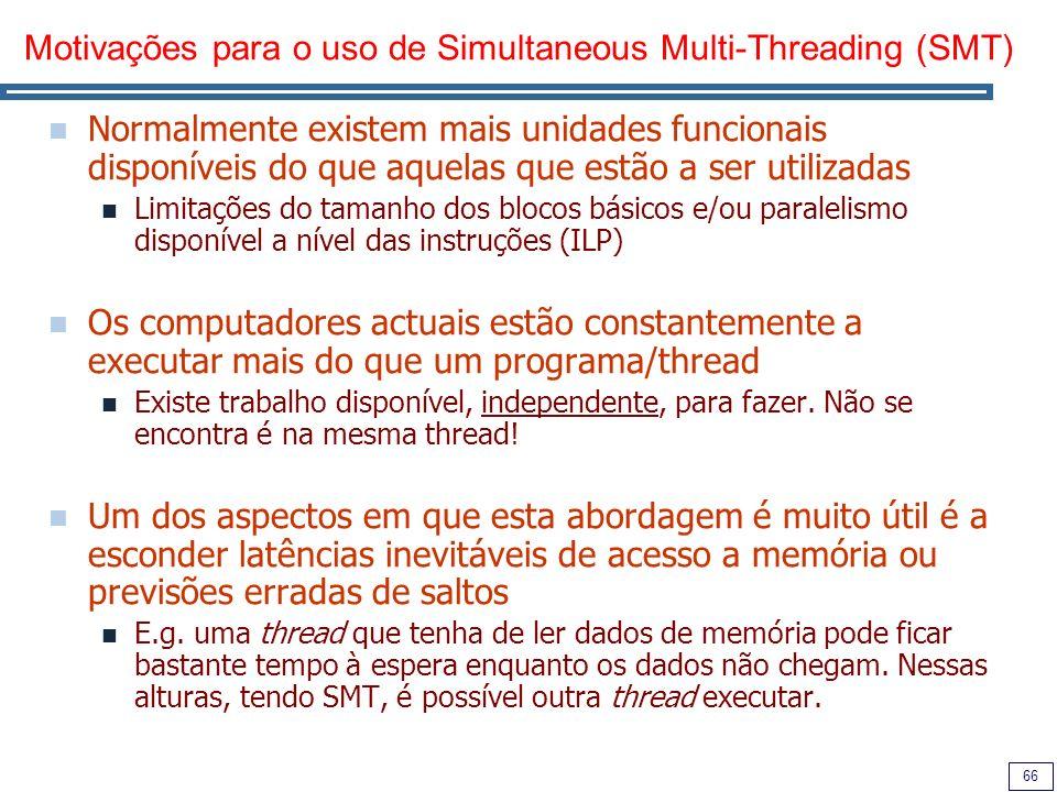 66 Motivações para o uso de Simultaneous Multi-Threading (SMT) Normalmente existem mais unidades funcionais disponíveis do que aquelas que estão a ser