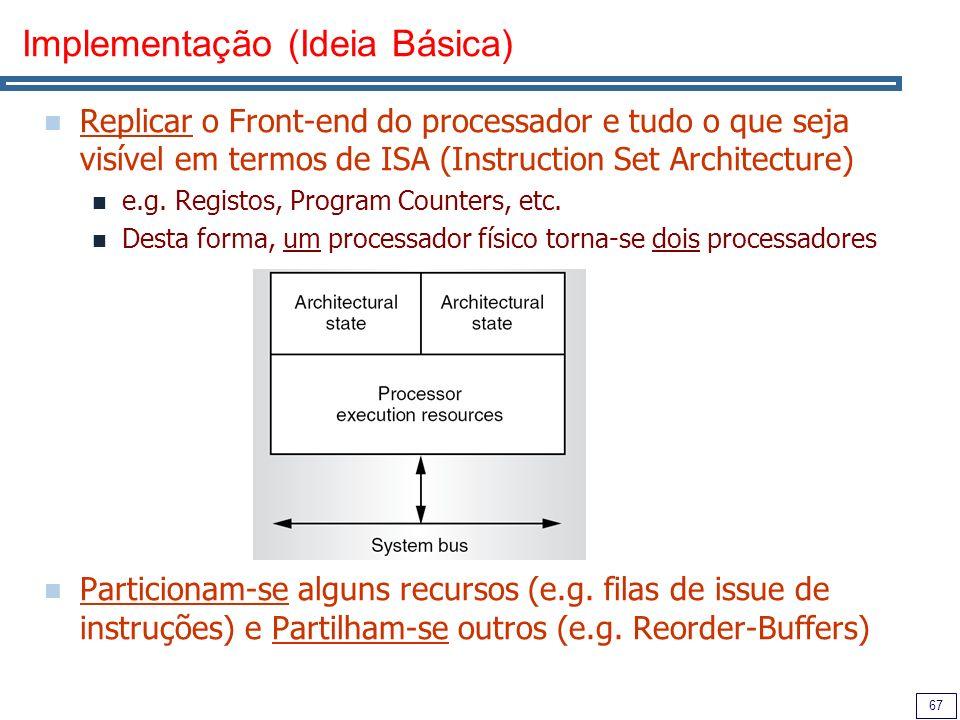 67 Implementação (Ideia Básica) Replicar o Front-end do processador e tudo o que seja visível em termos de ISA (Instruction Set Architecture) e.g. Reg