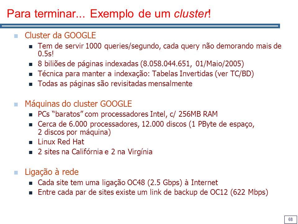 68 Para terminar... Exemplo de um cluster! Cluster da GOOGLE Tem de servir 1000 queries/segundo, cada query não demorando mais de 0.5s! 8 biliões de p