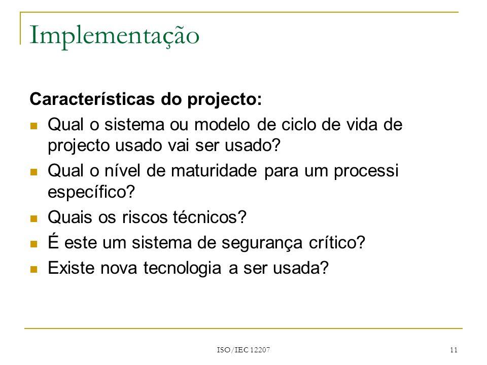 ISO/IEC 12207 11 Implementação Características do projecto: Qual o sistema ou modelo de ciclo de vida de projecto usado vai ser usado? Qual o nível de