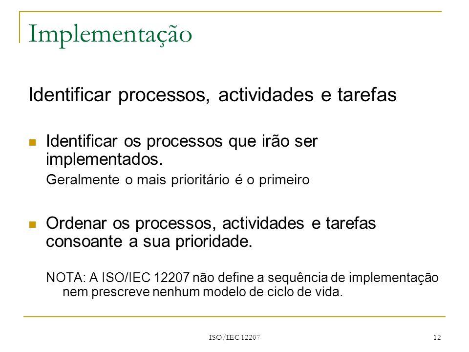 ISO/IEC 12207 12 Implementação Identificar processos, actividades e tarefas Identificar os processos que irão ser implementados. Geralmente o mais pri