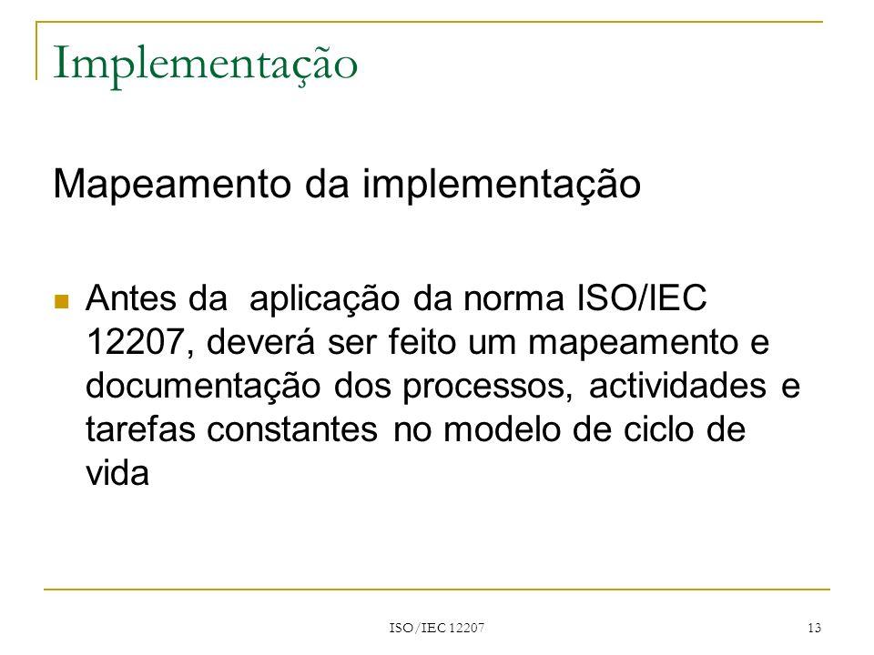 ISO/IEC 12207 13 Implementação Mapeamento da implementação Antes da aplicação da norma ISO/IEC 12207, deverá ser feito um mapeamento e documentação do