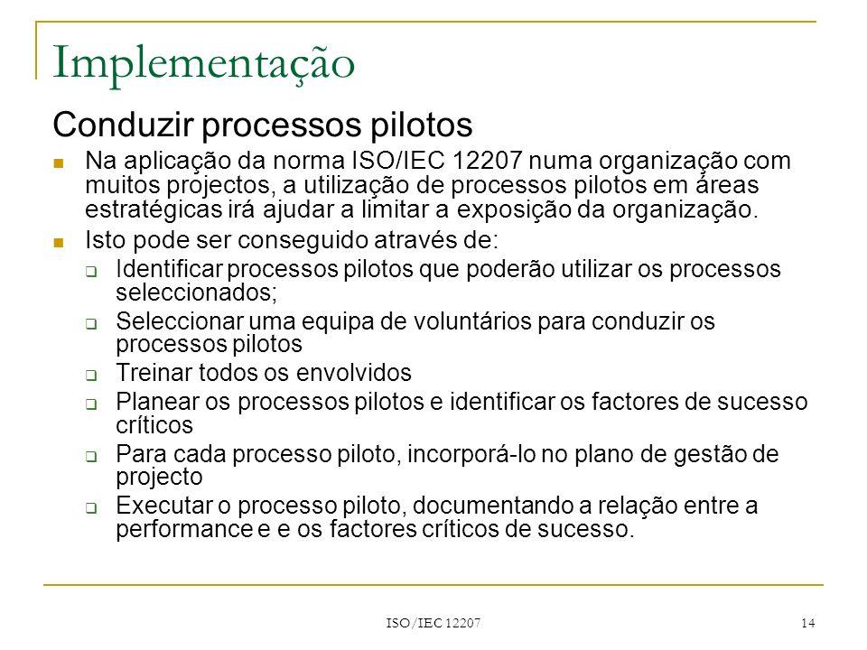 ISO/IEC 12207 14 Implementação Conduzir processos pilotos Na aplicação da norma ISO/IEC 12207 numa organização com muitos projectos, a utilização de p