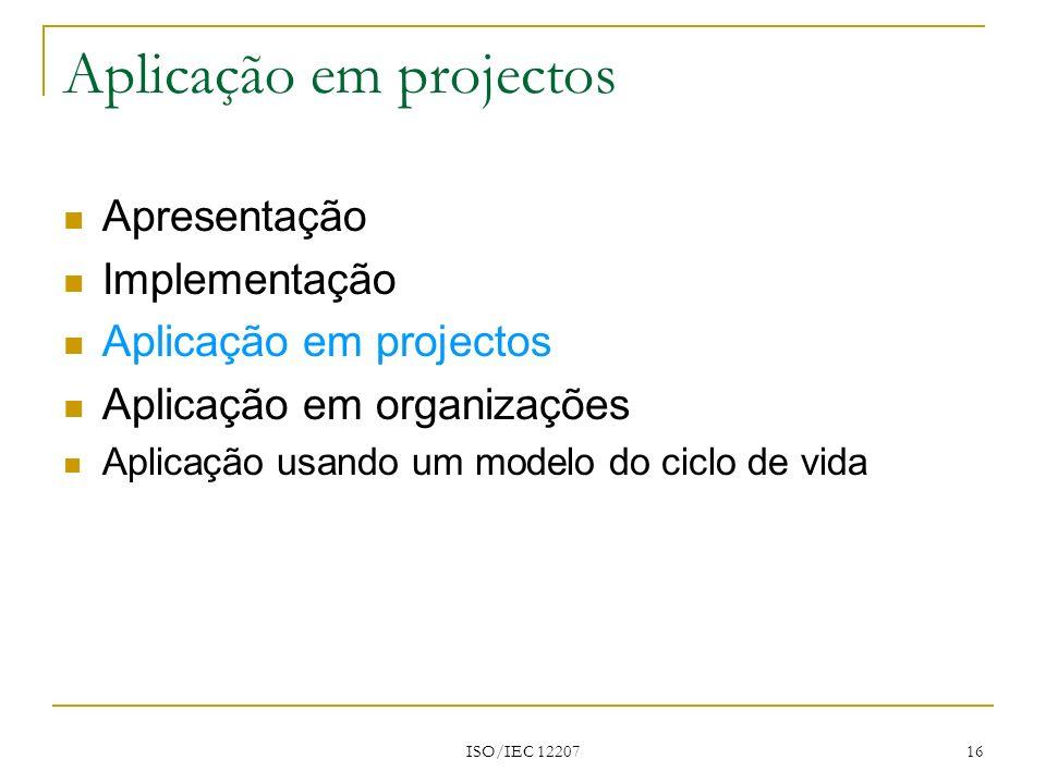 ISO/IEC 12207 16 Apresentação Implementação Aplicação em projectos Aplicação em organizações Aplicação usando um modelo do ciclo de vida Aplicação em