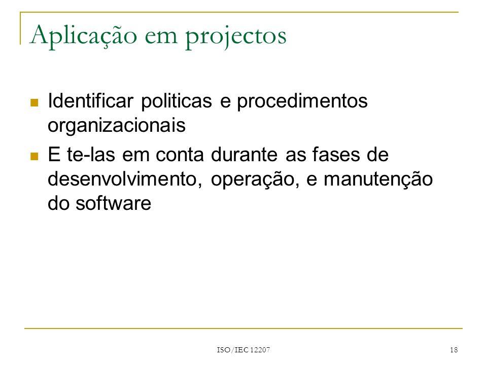 ISO/IEC 12207 18 Aplicação em projectos Identificar politicas e procedimentos organizacionais E te-las em conta durante as fases de desenvolvimento, o
