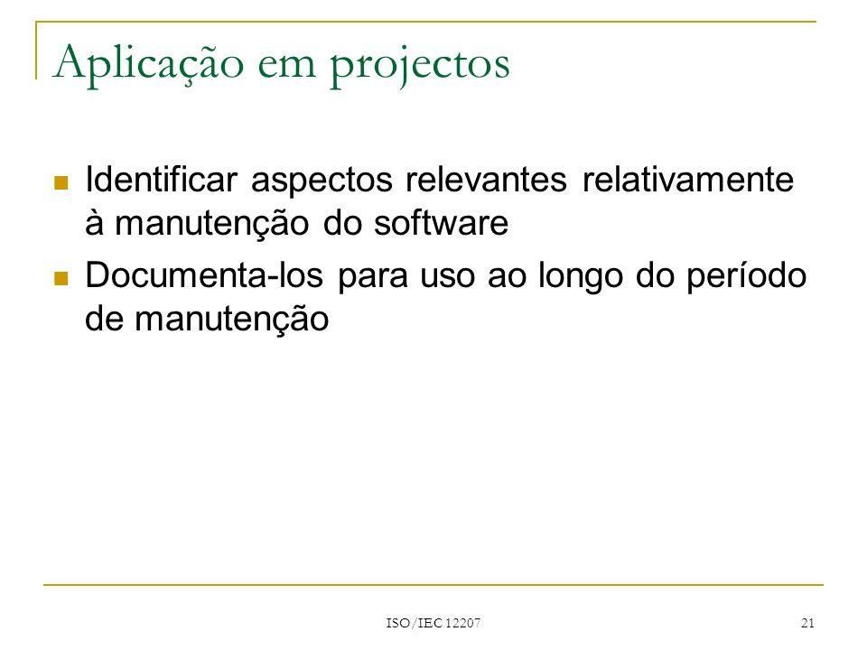 ISO/IEC 12207 21 Aplicação em projectos Identificar aspectos relevantes relativamente à manutenção do software Documenta-los para uso ao longo do perí