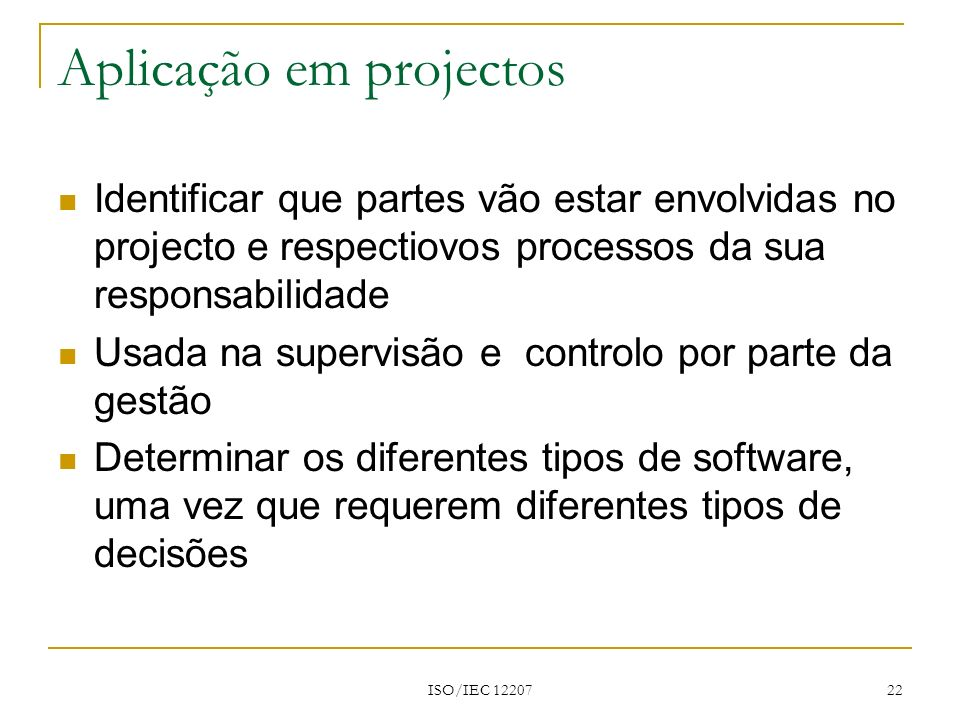 ISO/IEC 12207 22 Aplicação em projectos Identificar que partes vão estar envolvidas no projecto e respectiovos processos da sua responsabilidade Usada