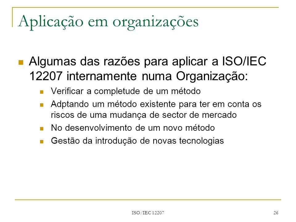 ISO/IEC 12207 26 Aplicação em organizações Algumas das razões para aplicar a ISO/IEC 12207 internamente numa Organização: Verificar a completude de um