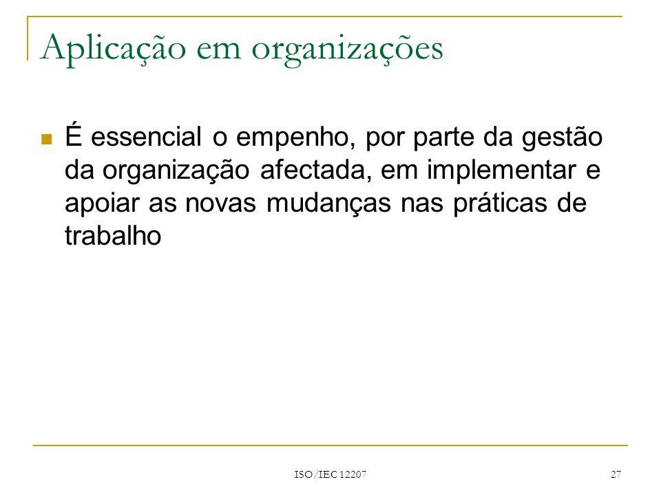 ISO/IEC 12207 27 Aplicação em organizações É essencial o empenho, por parte da gestão da organização afectada, em implementar e apoiar as novas mudanç