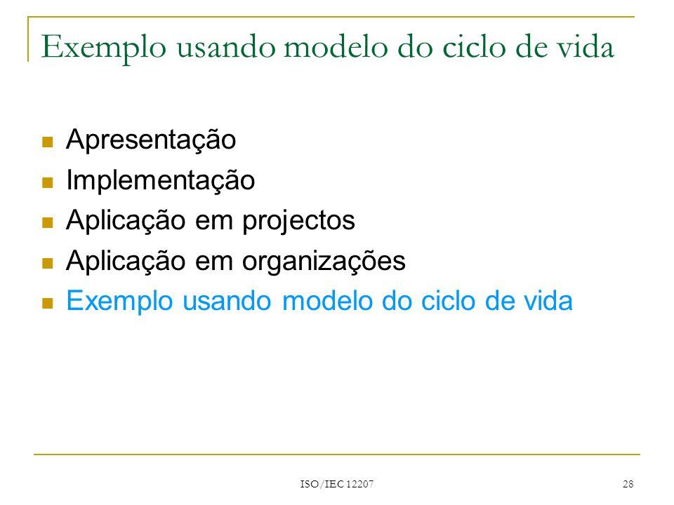 ISO/IEC 12207 28 Apresentação Implementação Aplicação em projectos Aplicação em organizações Exemplo usando modelo do ciclo de vida