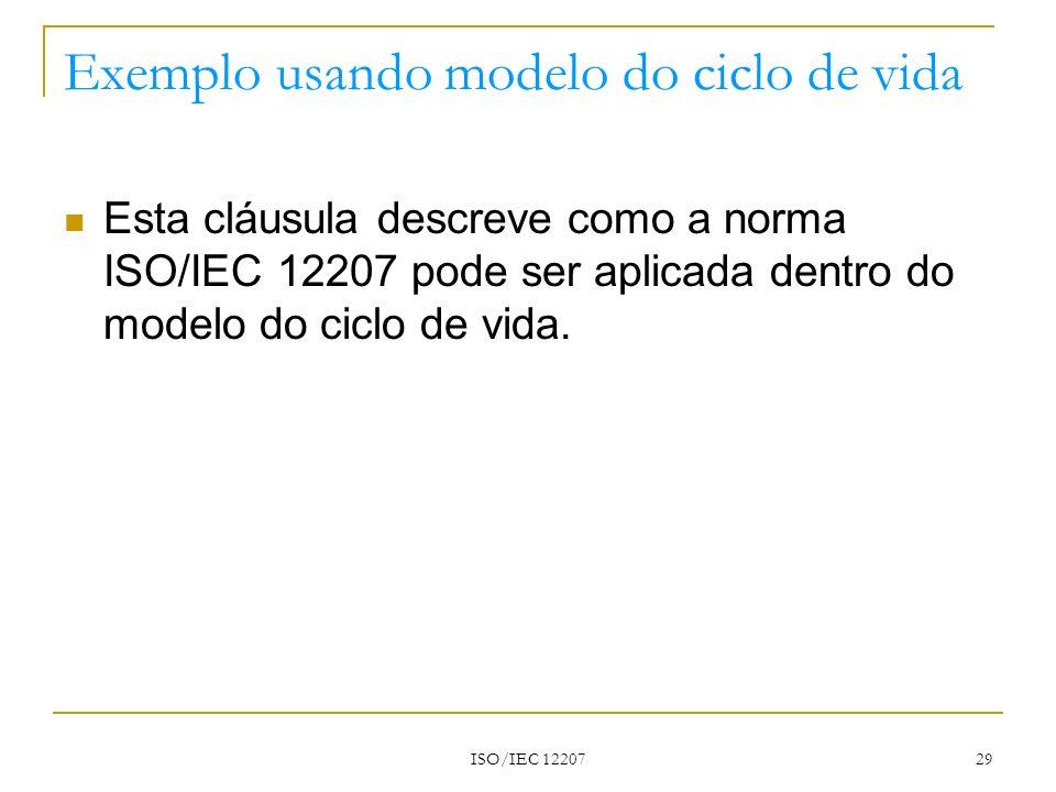 ISO/IEC 12207 29 Exemplo usando modelo do ciclo de vida Esta cláusula descreve como a norma ISO/IEC 12207 pode ser aplicada dentro do modelo do ciclo
