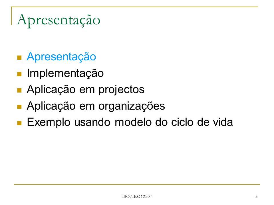 ISO/IEC 12207 3 Apresentação Implementação Aplicação em projectos Aplicação em organizações Exemplo usando modelo do ciclo de vida