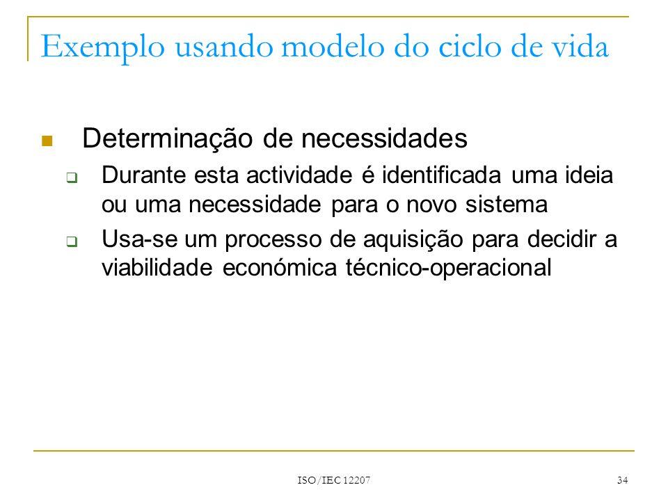 ISO/IEC 12207 34 Exemplo usando modelo do ciclo de vida Determinação de necessidades Durante esta actividade é identificada uma ideia ou uma necessida