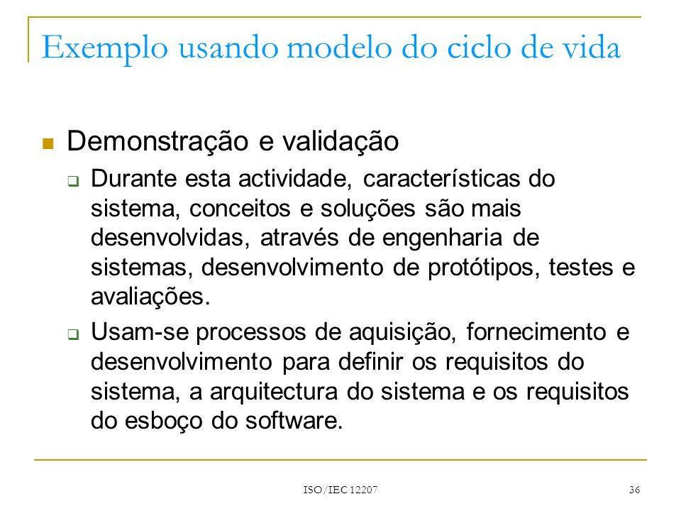 ISO/IEC 12207 36 Exemplo usando modelo do ciclo de vida Demonstração e validação Durante esta actividade, características do sistema, conceitos e solu