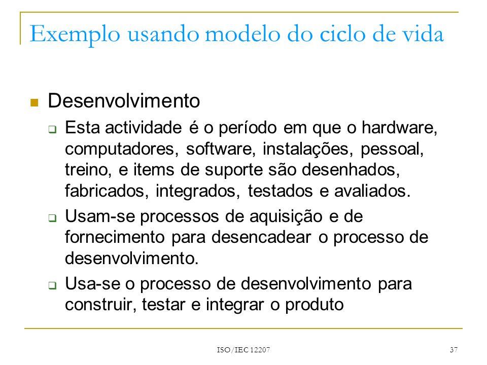 ISO/IEC 12207 37 Exemplo usando modelo do ciclo de vida Desenvolvimento Esta actividade é o período em que o hardware, computadores, software, instala