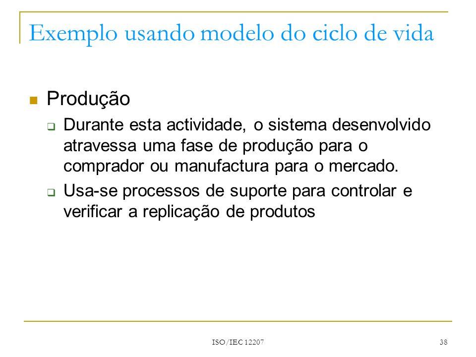 ISO/IEC 12207 38 Exemplo usando modelo do ciclo de vida Produção Durante esta actividade, o sistema desenvolvido atravessa uma fase de produção para o