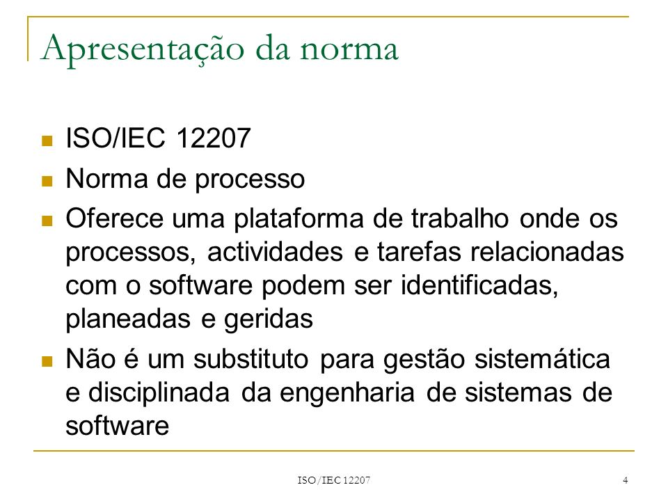 ISO/IEC 12207 4 Apresentação da norma ISO/IEC 12207 Norma de processo Oferece uma plataforma de trabalho onde os processos, actividades e tarefas rela