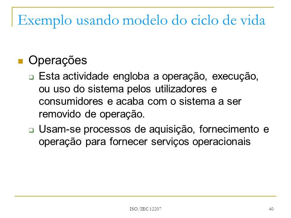 ISO/IEC 12207 40 Exemplo usando modelo do ciclo de vida Operações Esta actividade engloba a operação, execução, ou uso do sistema pelos utilizadores e