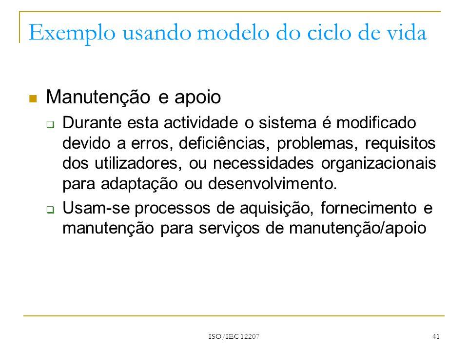 ISO/IEC 12207 41 Exemplo usando modelo do ciclo de vida Manutenção e apoio Durante esta actividade o sistema é modificado devido a erros, deficiências