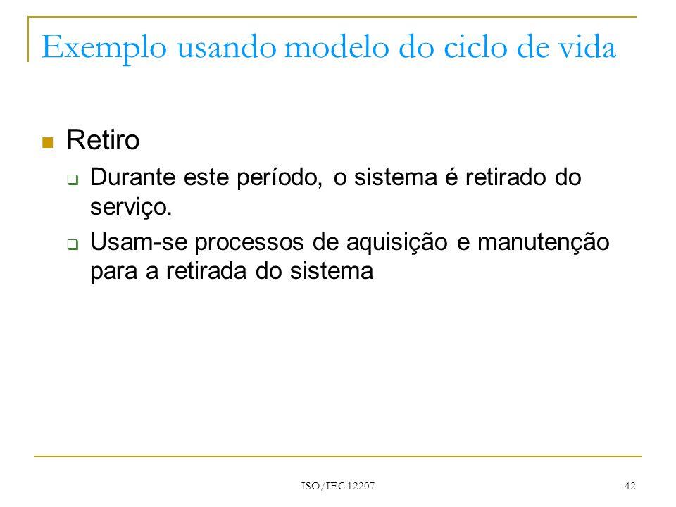 ISO/IEC 12207 42 Exemplo usando modelo do ciclo de vida Retiro Durante este período, o sistema é retirado do serviço. Usam-se processos de aquisição e