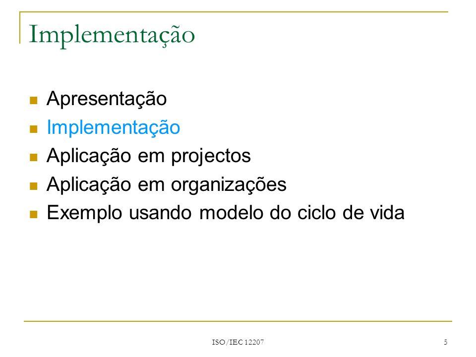 ISO/IEC 12207 16 Apresentação Implementação Aplicação em projectos Aplicação em organizações Aplicação usando um modelo do ciclo de vida Aplicação em projectos