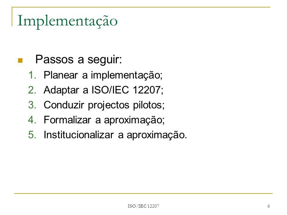 ISO/IEC 12207 6 Implementação Passos a seguir: 1.Planear a implementação; 2.Adaptar a ISO/IEC 12207; 3.Conduzir projectos pilotos; 4.Formalizar a apro