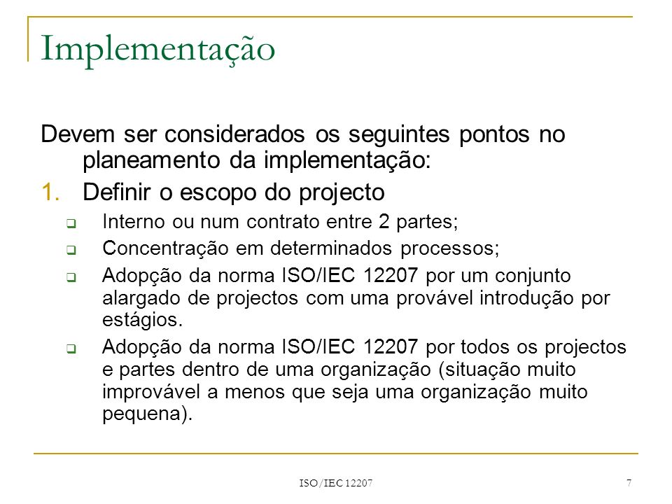 ISO/IEC 12207 7 Implementação Devem ser considerados os seguintes pontos no planeamento da implementação: 1.Definir o escopo do projecto Interno ou nu
