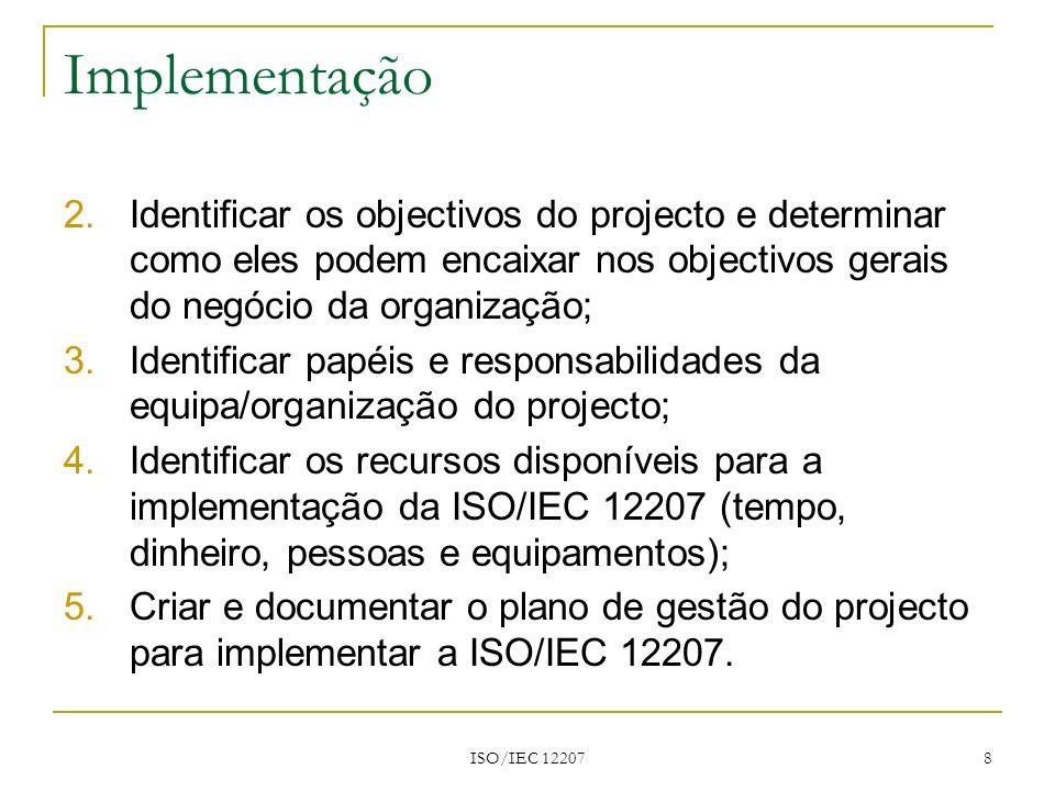 ISO/IEC 12207 9 Implementação Adaptação da ISO/IEC 12207 Início Identificar o ambiente do projecto e as suas características Solicitar entradas Seleccionar processos, actividades e tarefas Documentar as decisões de adaptação e os fundamentos lógicos Fim