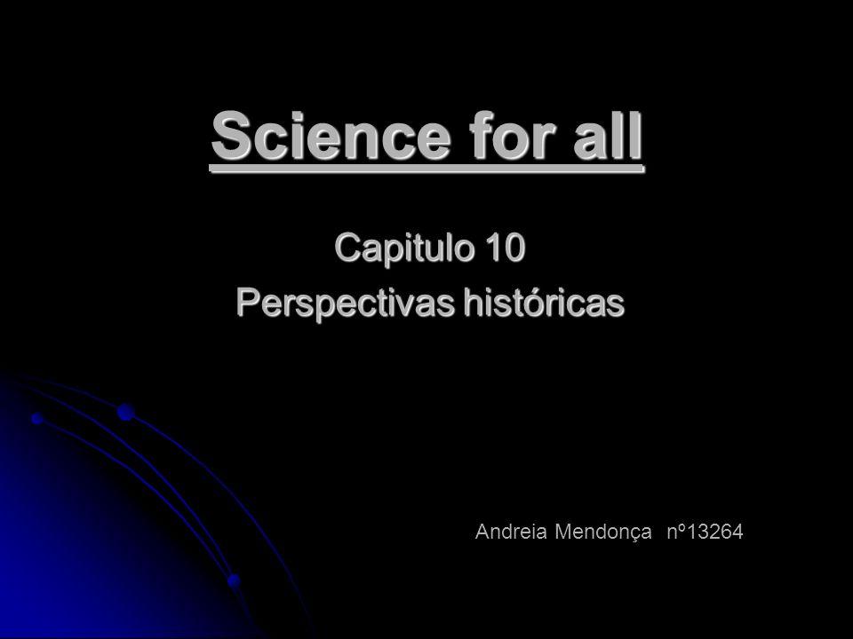 Science for all Capitulo 10 Perspectivas históricas Andreia Mendonça nº13264