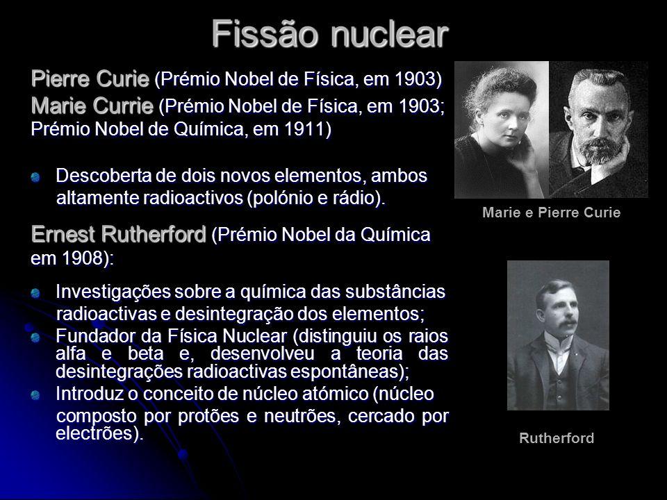 Fissão nuclear Pierre Curie (Prémio Nobel de Física, em 1903) Marie Currie (Prémio Nobel de Física, em 1903; Prémio Nobel de Química, em 1911) Descobe