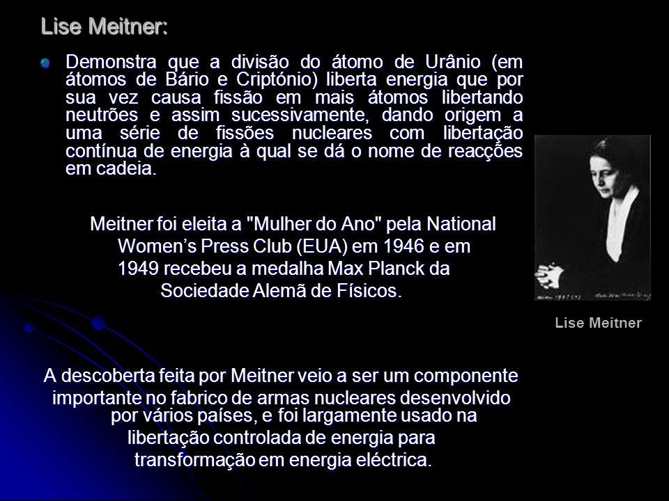 Lise Meitner: Demonstra que a divisão do átomo de Urânio (em átomos de Bário e Criptónio) liberta energia que por sua vez causa fissão em mais átomos