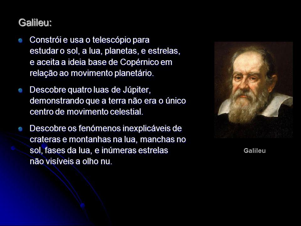 Galileu: Constrói e usa o telescópio para estudar o sol, a lua, planetas, e estrelas, estudar o sol, a lua, planetas, e estrelas, e aceita a ideia bas