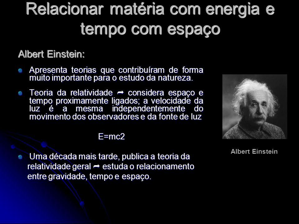 Relacionar matéria com energia e tempo com espaço Albert Einstein: Apresenta teorias que contribuíram de forma muito importante para o estudo da natur