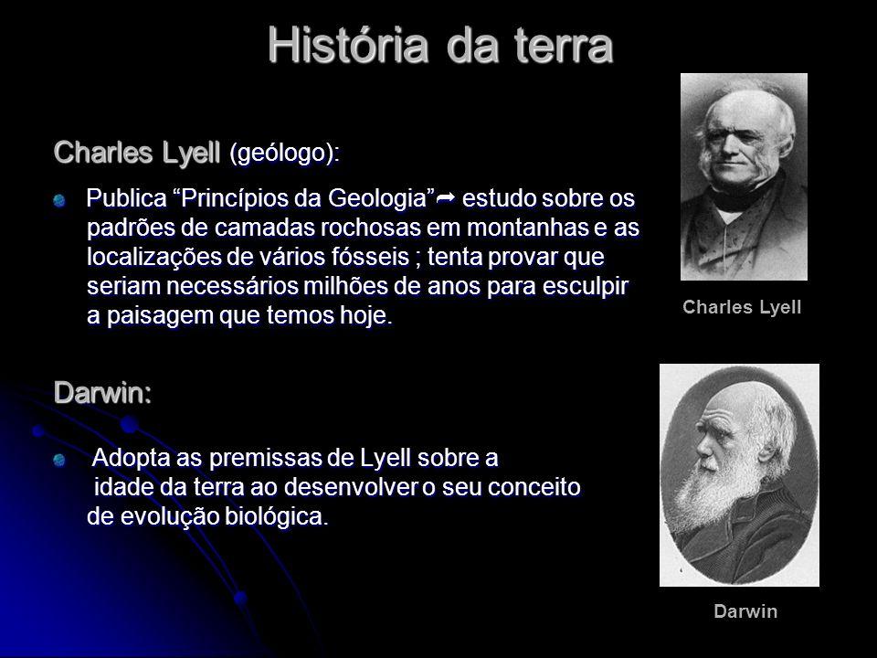História da terra Charles Lyell (geólogo): Publica Princípios da Geologia estudo sobre os padrões de camadas rochosas em montanhas e as padrões de cam