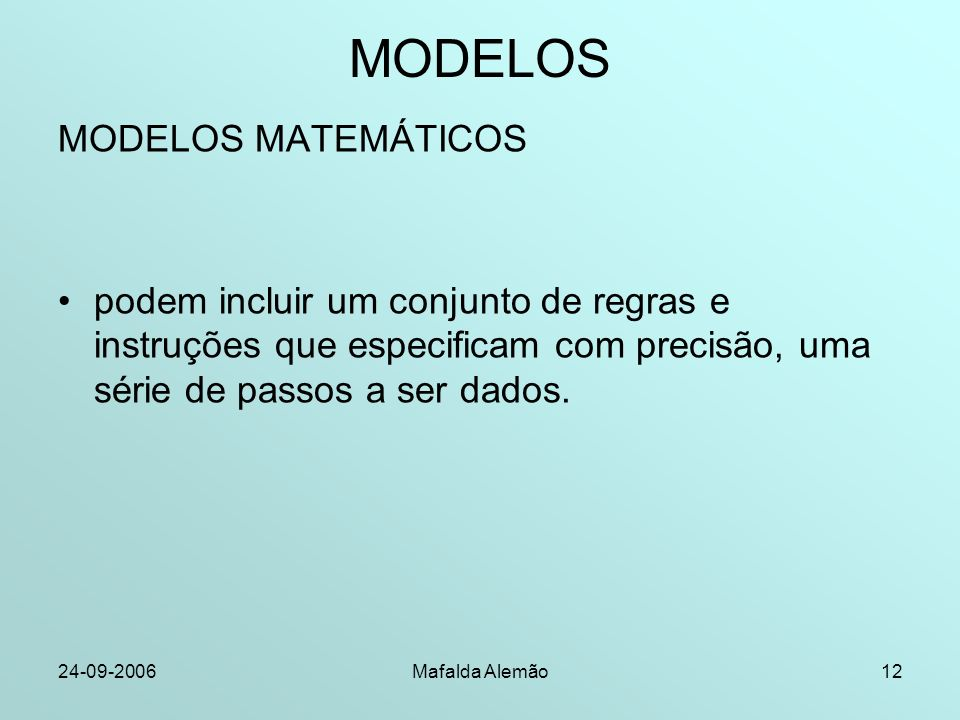 24-09-2006Mafalda Alemão12 MODELOS MODELOS MATEMÁTICOS podem incluir um conjunto de regras e instruções que especificam com precisão, uma série de passos a ser dados.